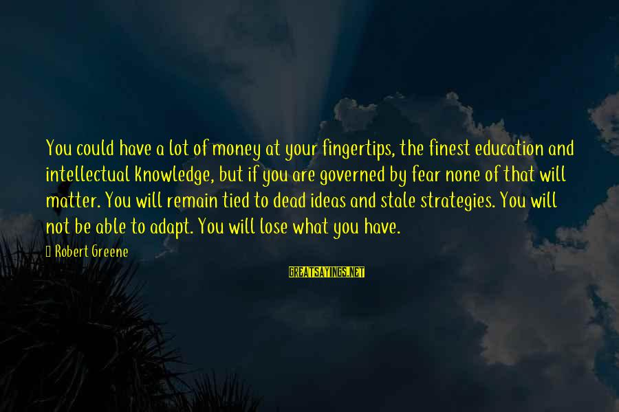 Fear To Lose You Sayings By Robert Greene: You could have a lot of money at your fingertips, the finest education and intellectual