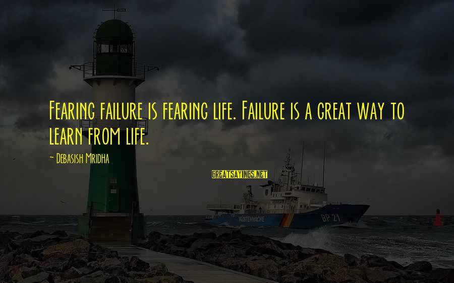 Fearing Failure Sayings By Debasish Mridha: Fearing failure is fearing life. Failure is a great way to learn from life.