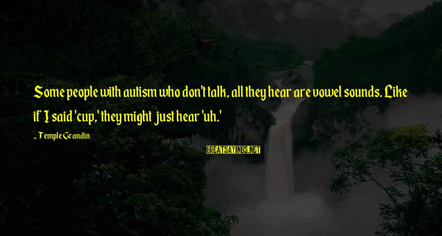 Fearing Failure Sayings By Temple Grandin: Some people with autism who don't talk, all they hear are vowel sounds. Like if