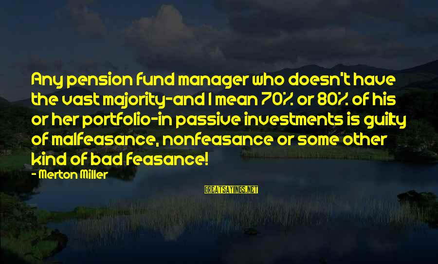 Feasance Sayings By Merton Miller: Any pension fund manager who doesn't have the vast majority-and I mean 70% or 80%