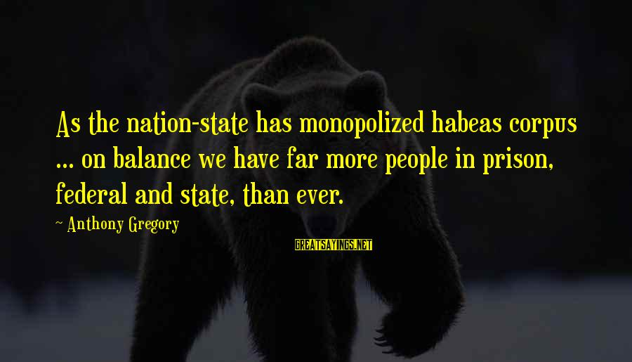 Federal Prison Sayings By Anthony Gregory: As the nation-state has monopolized habeas corpus ... on balance we have far more people