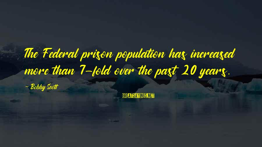 Federal Prison Sayings By Bobby Scott: The Federal prison population has increased more than 7-fold over the past 20 years.