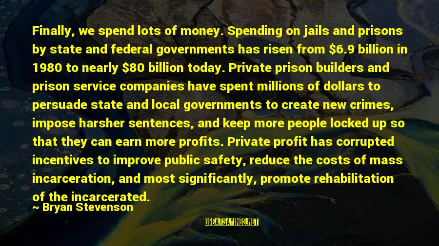 Federal Prison Sayings By Bryan Stevenson: Finally, we spend lots of money. Spending on jails and prisons by state and federal