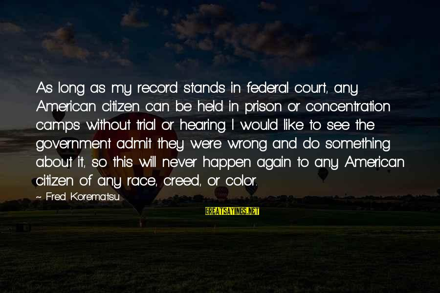 Federal Prison Sayings By Fred Korematsu: As long as my record stands in federal court, any American citizen can be held