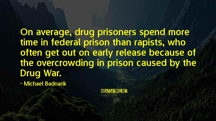 Federal Prison Sayings By Michael Badnarik: On average, drug prisoners spend more time in federal prison than rapists, who often get