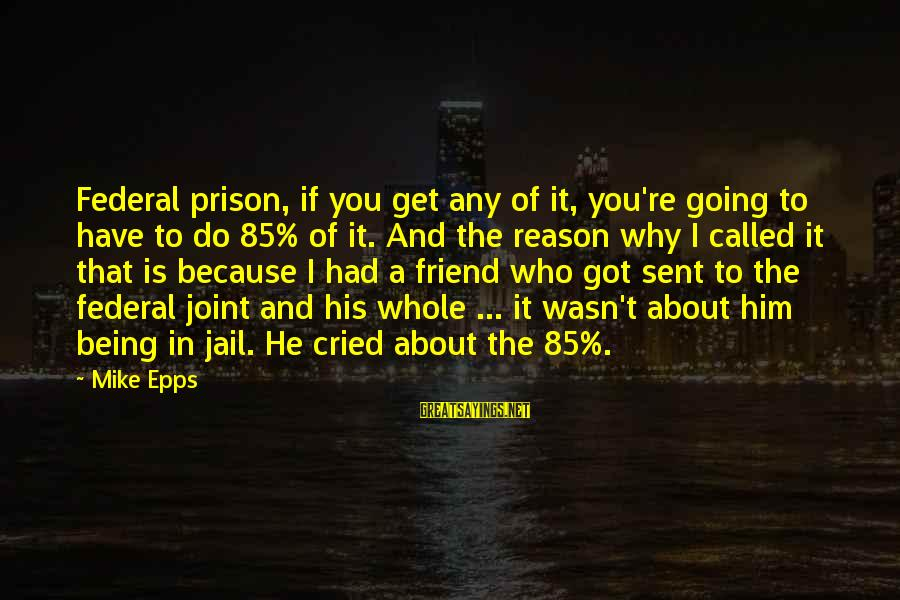 Federal Prison Sayings By Mike Epps: Federal prison, if you get any of it, you're going to have to do 85%