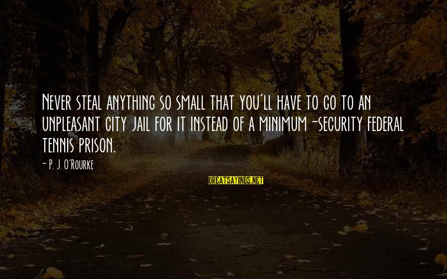 Federal Prison Sayings By P. J. O'Rourke: Never steal anything so small that you'll have to go to an unpleasant city jail