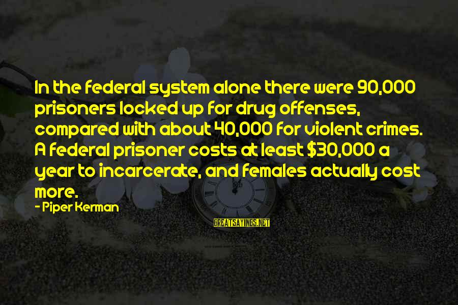 Federal Prison Sayings By Piper Kerman: In the federal system alone there were 90,000 prisoners locked up for drug offenses, compared
