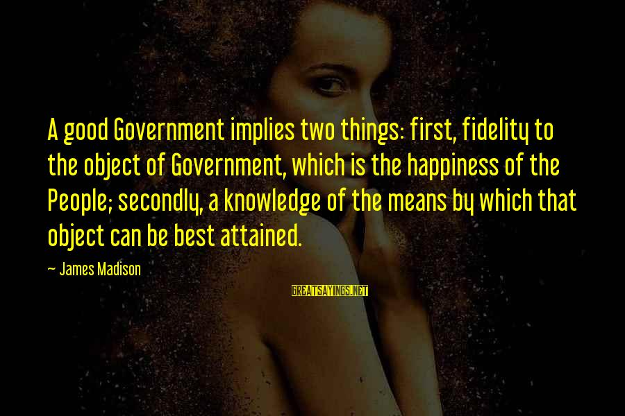 Federalist 62 Sayings By James Madison: A good Government implies two things: first, fidelity to the object of Government, which is