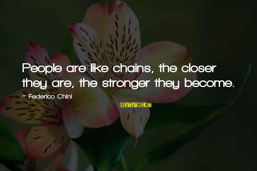 Federico Sayings By Federico Chini: People are like chains, the closer they are, the stronger they become.