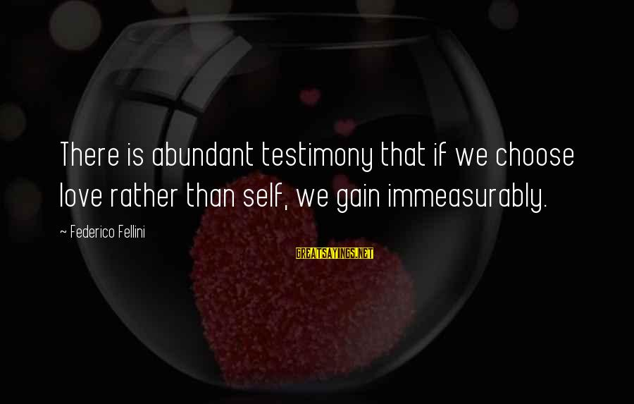 Federico Sayings By Federico Fellini: There is abundant testimony that if we choose love rather than self, we gain immeasurably.