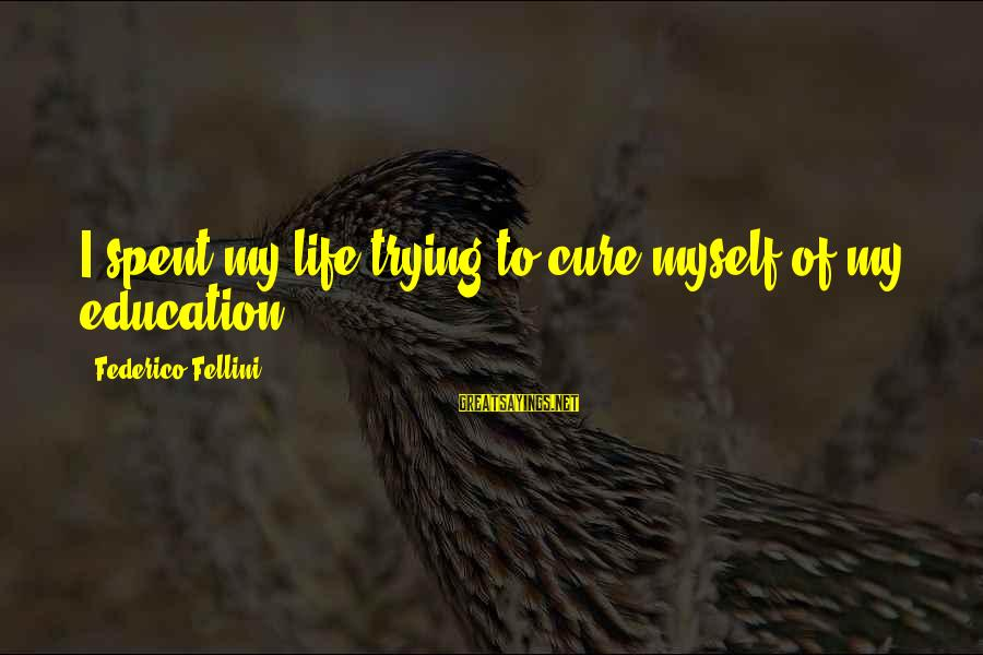 Federico Sayings By Federico Fellini: I spent my life trying to cure myself of my education.
