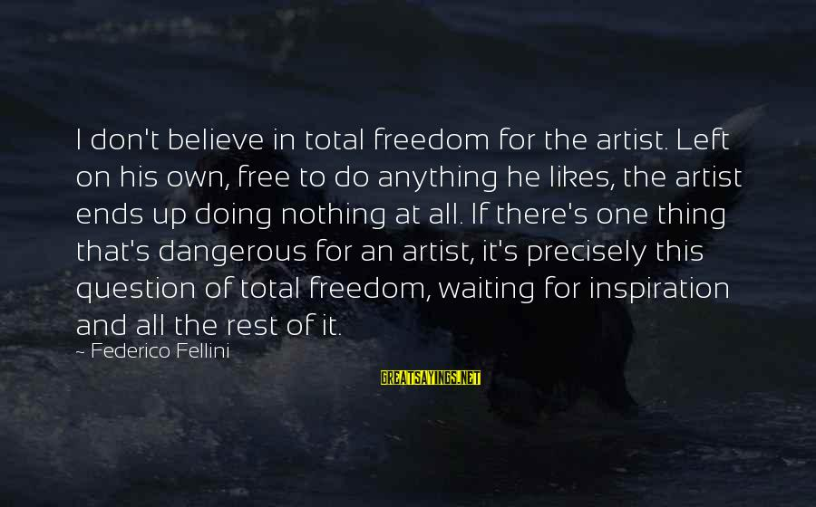Federico Sayings By Federico Fellini: I don't believe in total freedom for the artist. Left on his own, free to