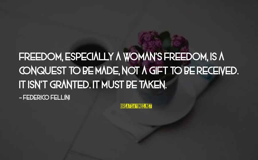 Federico Sayings By Federico Fellini: Freedom, especially a woman's freedom, is a conquest to be made, not a gift to