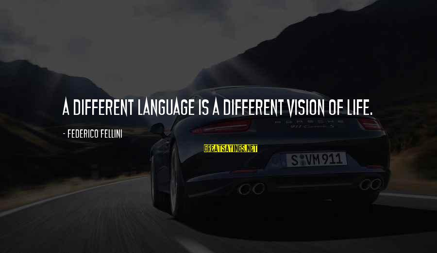 Federico Sayings By Federico Fellini: A different language is a different vision of life.
