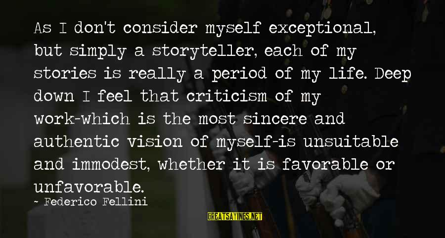 Federico Sayings By Federico Fellini: As I don't consider myself exceptional, but simply a storyteller, each of my stories is