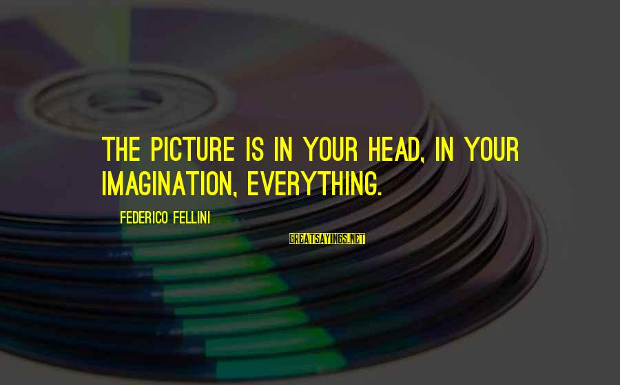 Federico Sayings By Federico Fellini: The picture is in your head, in your imagination, everything.