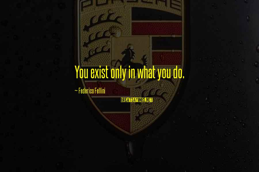 Federico Sayings By Federico Fellini: You exist only in what you do.