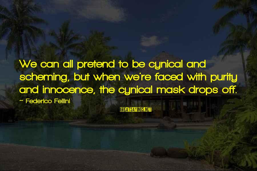 Federico Sayings By Federico Fellini: We can all pretend to be cynical and scheming, but when we're faced with purity