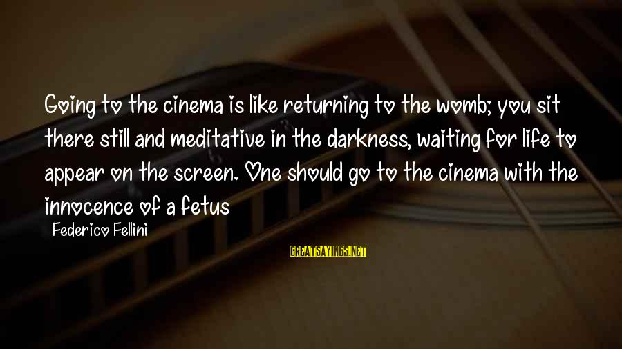 Federico Sayings By Federico Fellini: Going to the cinema is like returning to the womb; you sit there still and