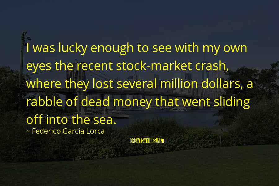 Federico Sayings By Federico Garcia Lorca: I was lucky enough to see with my own eyes the recent stock-market crash, where
