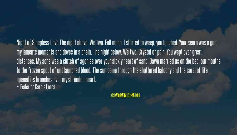 Federico Sayings By Federico Garcia Lorca: Night of Sleepless Love The night above. We two. Full moon. I started to weep,