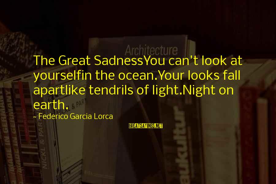Federico Sayings By Federico Garcia Lorca: The Great SadnessYou can't look at yourselfin the ocean.Your looks fall apartlike tendrils of light.Night