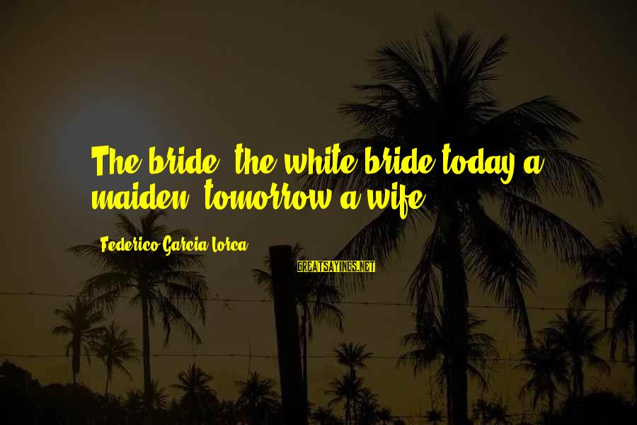 Federico Sayings By Federico Garcia Lorca: The bride, the white bride today a maiden, tomorrow a wife.