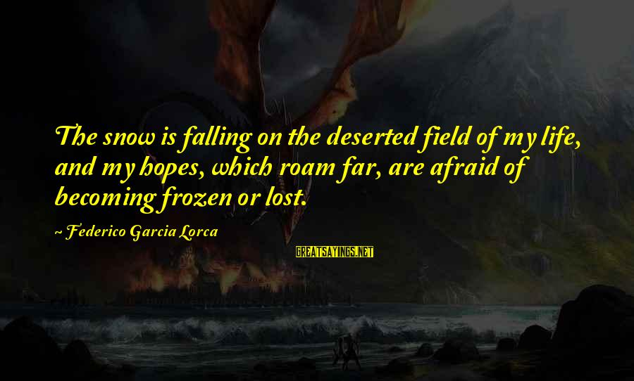 Federico Sayings By Federico Garcia Lorca: The snow is falling on the deserted field of my life, and my hopes, which