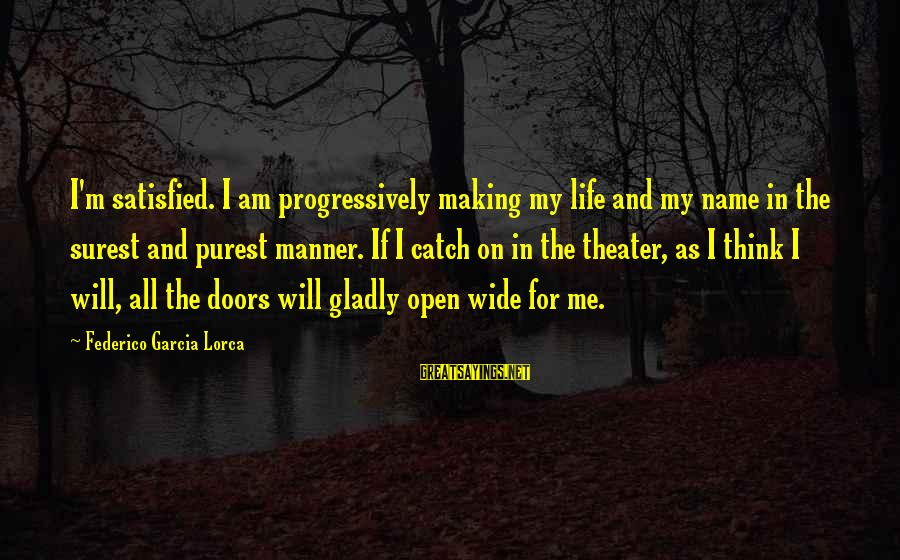 Federico Sayings By Federico Garcia Lorca: I'm satisfied. I am progressively making my life and my name in the surest and