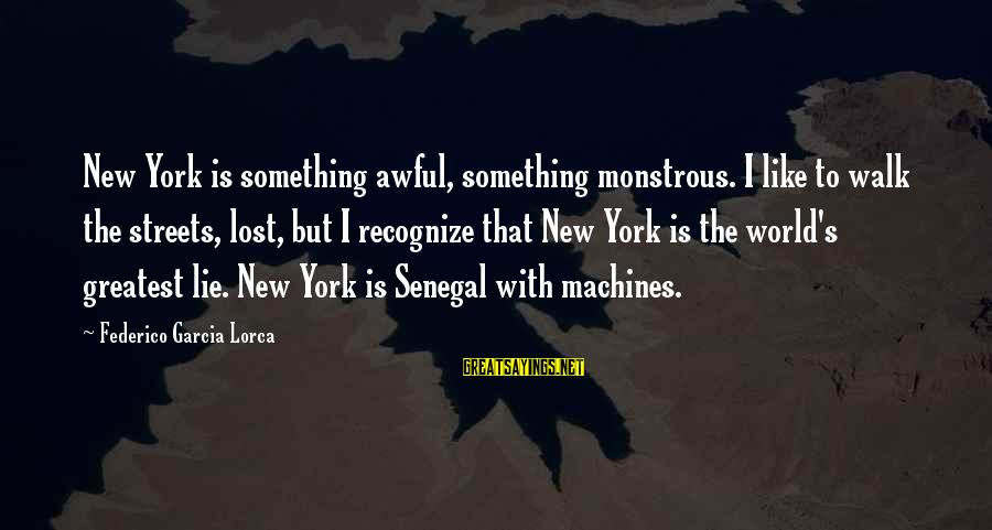 Federico Sayings By Federico Garcia Lorca: New York is something awful, something monstrous. I like to walk the streets, lost, but