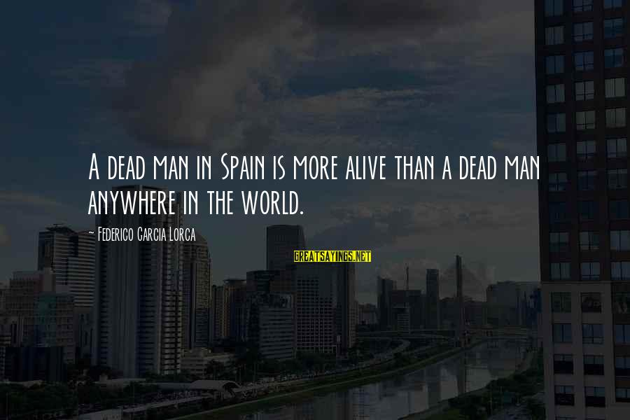 Federico Sayings By Federico Garcia Lorca: A dead man in Spain is more alive than a dead man anywhere in the