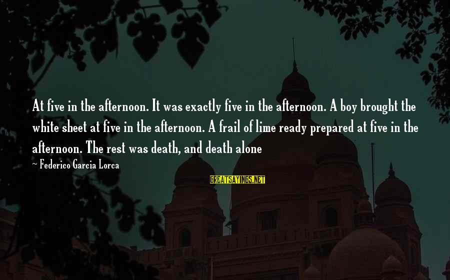 Federico Sayings By Federico Garcia Lorca: At five in the afternoon. It was exactly five in the afternoon. A boy brought