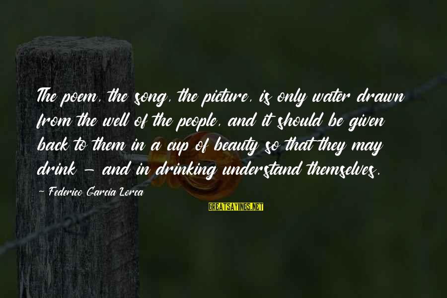 Federico Sayings By Federico Garcia Lorca: The poem, the song, the picture, is only water drawn from the well of the