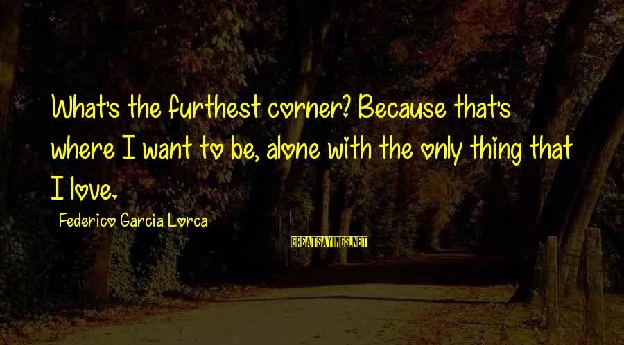 Federico Sayings By Federico Garcia Lorca: What's the furthest corner? Because that's where I want to be, alone with the only