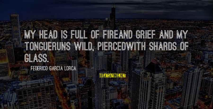 Federico Sayings By Federico Garcia Lorca: My head is full of fireand grief and my tongueruns wild, piercedwith shards of glass.