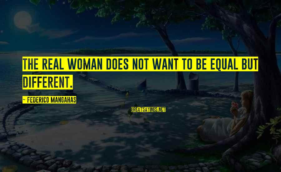 Federico Sayings By Federico Mangahas: The real woman does not want to be equal but different.
