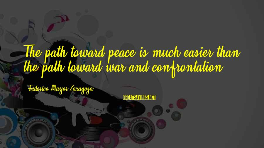 Federico Sayings By Federico Mayor Zaragoza: The path toward peace is much easier than the path toward war and confrontation.