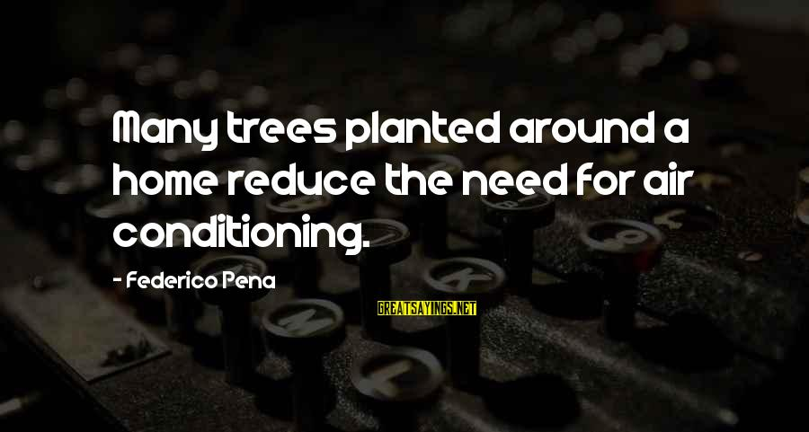 Federico Sayings By Federico Pena: Many trees planted around a home reduce the need for air conditioning.