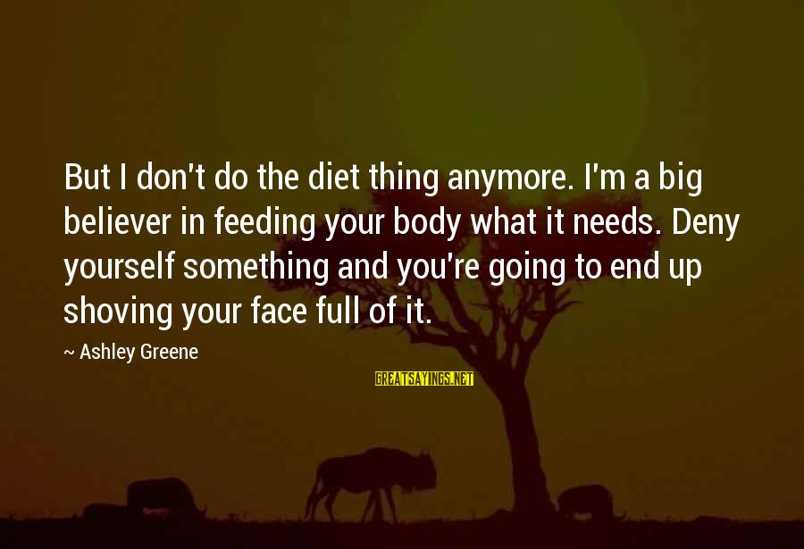 Feeding Your Body Sayings By Ashley Greene: But I don't do the diet thing anymore. I'm a big believer in feeding your