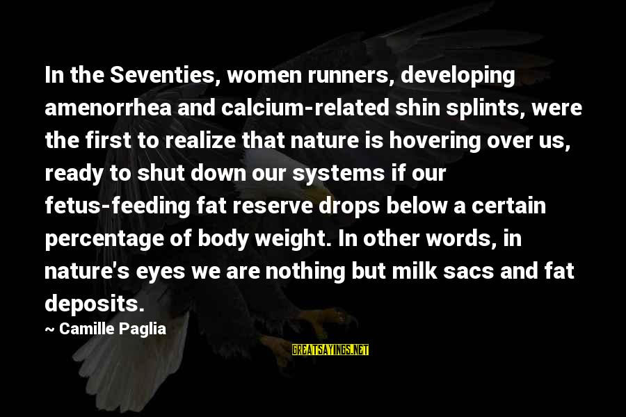 Feeding Your Body Sayings By Camille Paglia: In the Seventies, women runners, developing amenorrhea and calcium-related shin splints, were the first to