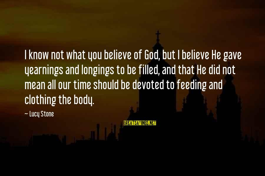 Feeding Your Body Sayings By Lucy Stone: I know not what you believe of God, but I believe He gave yearnings and