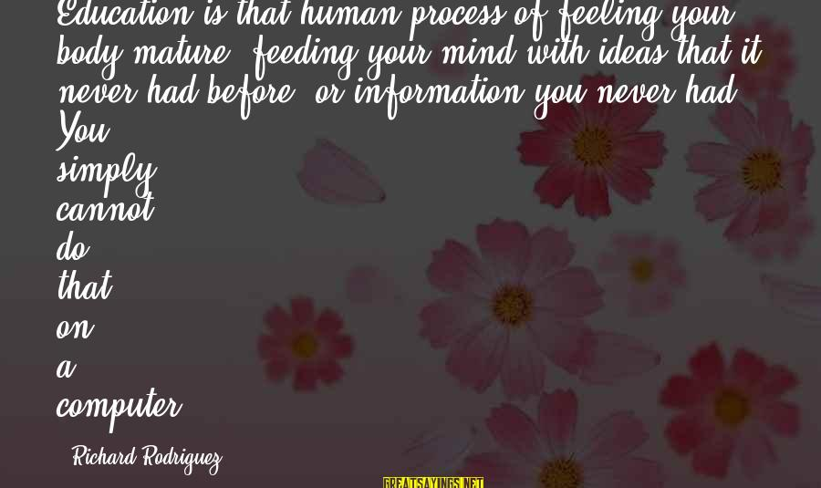 Feeding Your Body Sayings By Richard Rodriguez: Education is that human process of feeling your body mature, feeding your mind with ideas