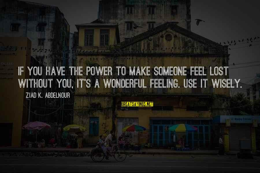 Feel Lost Without You Sayings By Ziad K. Abdelnour: If you have the power to make someone feel lost without you, it's a wonderful