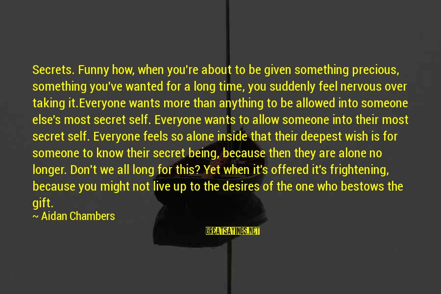 Feel So Alone Sayings By Aidan Chambers: Secrets. Funny how, when you're about to be given something precious, something you've wanted for