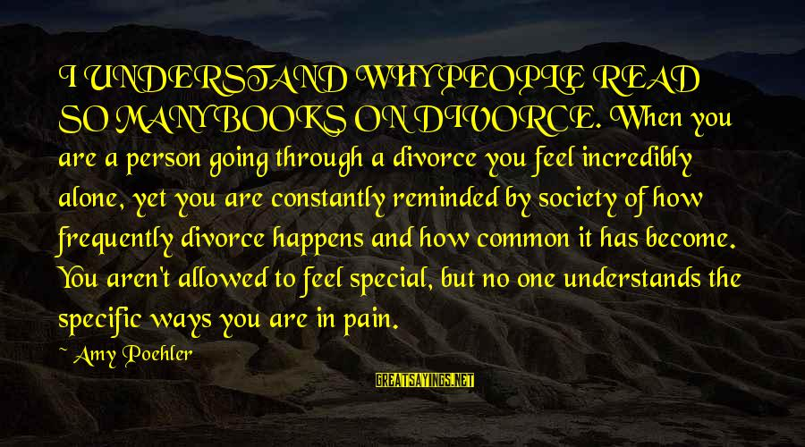 Feel So Alone Sayings By Amy Poehler: I UNDERSTAND WHY PEOPLE READ SO MANY BOOKS ON DIVORCE. When you are a person