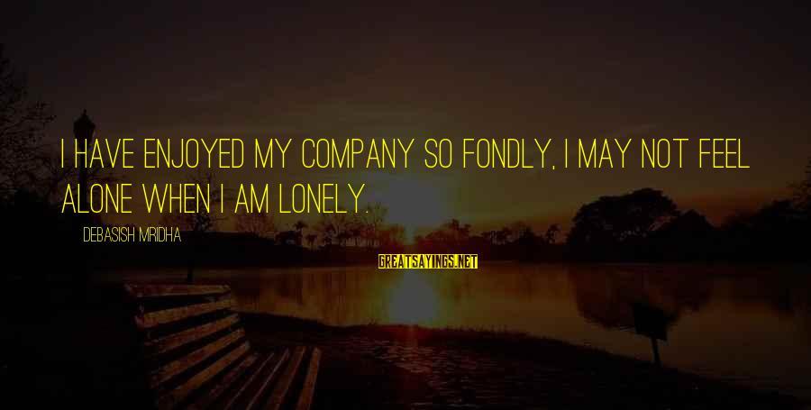 Feel So Alone Sayings By Debasish Mridha: I have enjoyed my company so fondly, I may not feel alone when I am