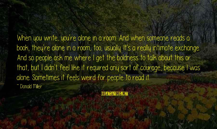 Feel So Alone Sayings By Donald Miller: When you write, you're alone in a room. And when someone reads a book, they're