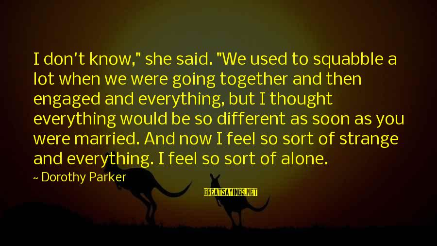 """Feel So Alone Sayings By Dorothy Parker: I don't know,"""" she said. """"We used to squabble a lot when we were going"""