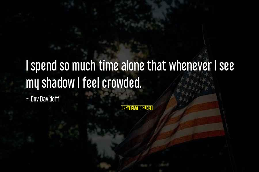 Feel So Alone Sayings By Dov Davidoff: I spend so much time alone that whenever I see my shadow I feel crowded.
